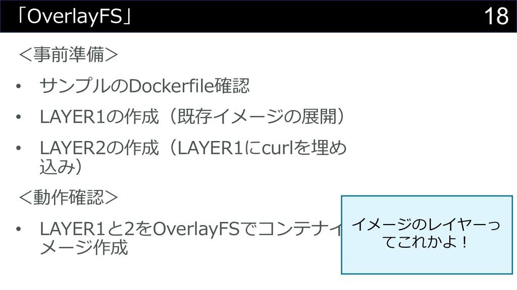 18 「OverlayFS」 <事前準備> • サンプルのDockerfile確認 • LAY...