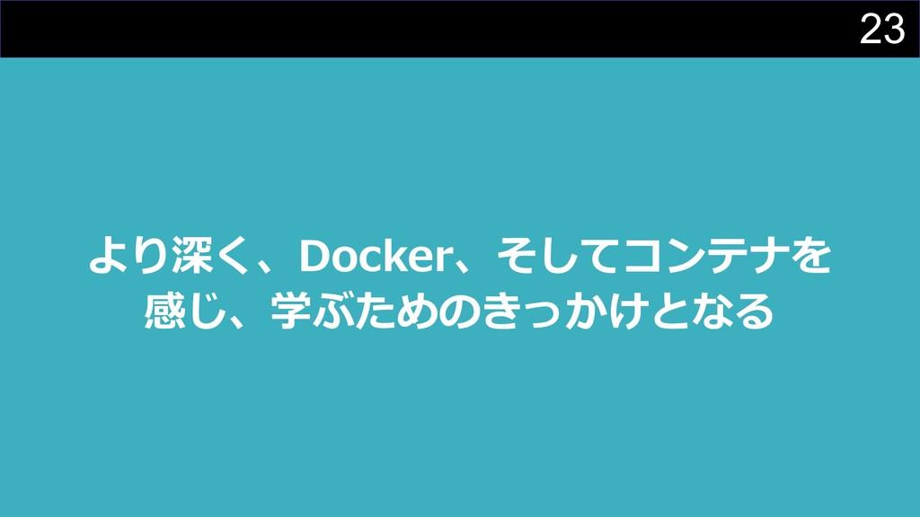 23 より深く、Docker、そしてコンテナを 感じ、学ぶためのきっかけとなる