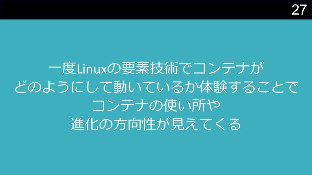 27 ⼀度Linuxの要素技術でコンテナが どのようにして動いているか体験することで コンテナ...