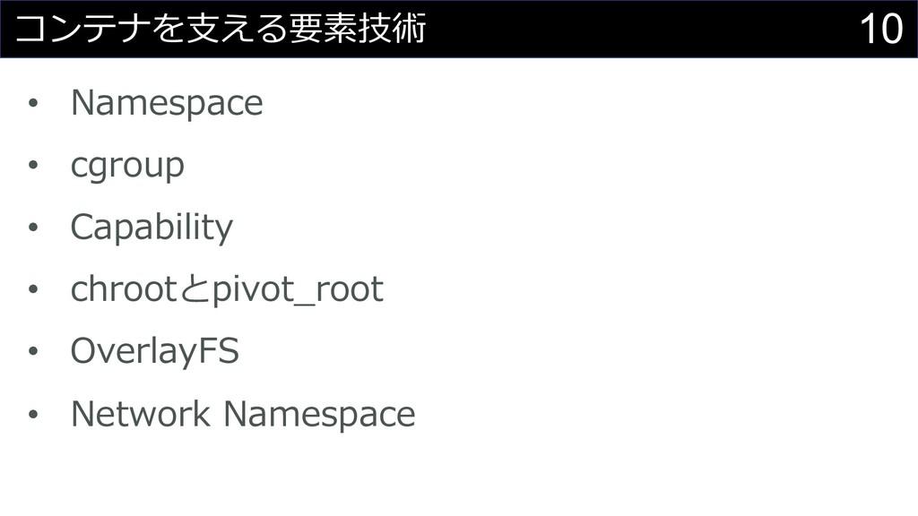 10 コンテナを⽀える要素技術 • Namespace • cgroup • Capabili...