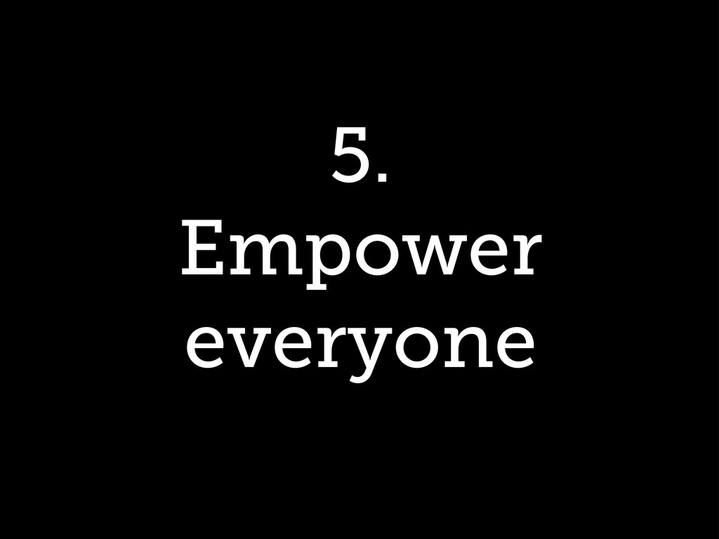 5. Empower everyone