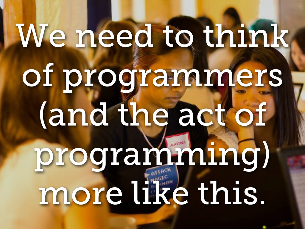 We need to think of programmers (and the act of...