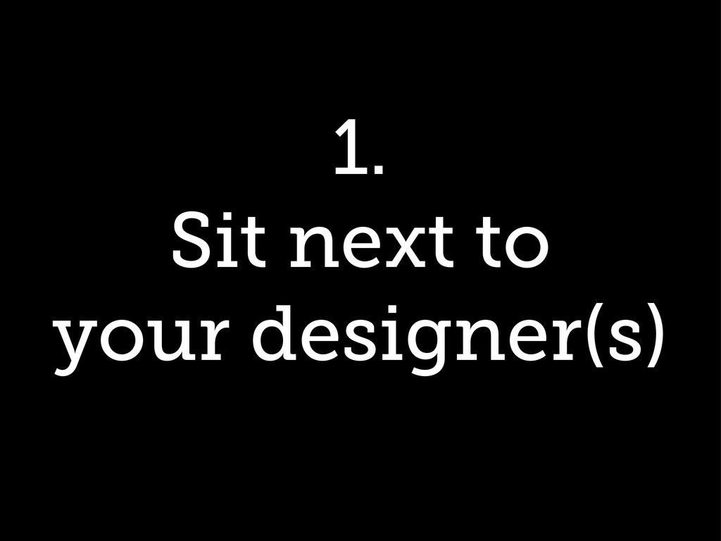 1. Sit next to your designer(s)