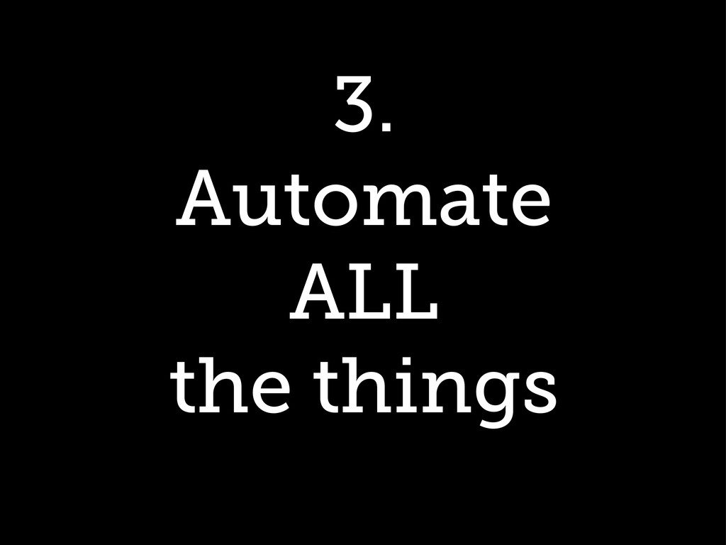 3. Automate ALL the things