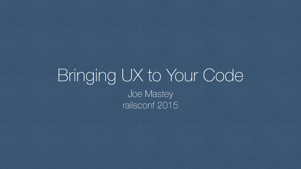Bringing UX to Your Code Joe Mastey railsconf 2...