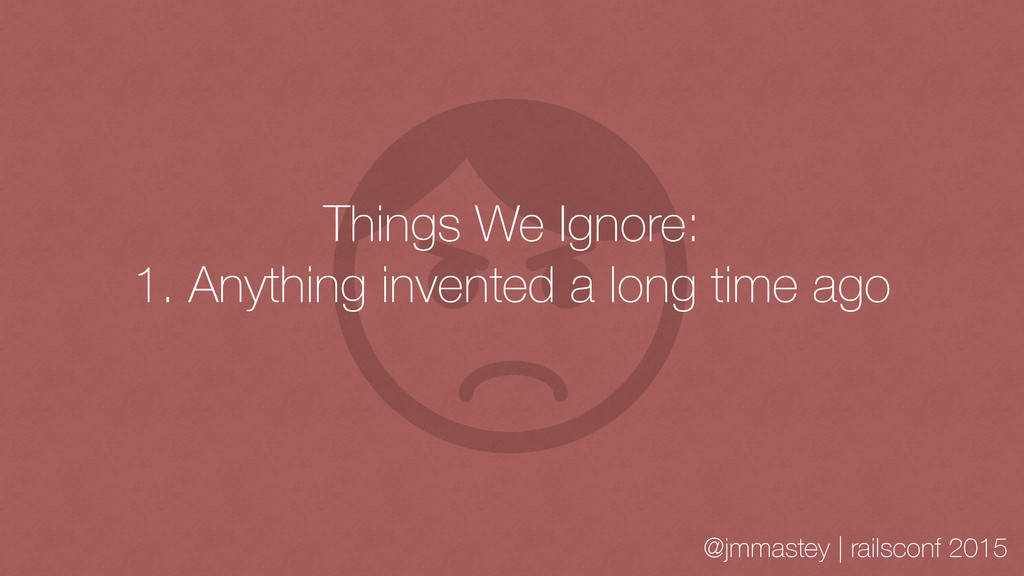 @jmmastey | railsconf 2015 Things We Ignore: 1....