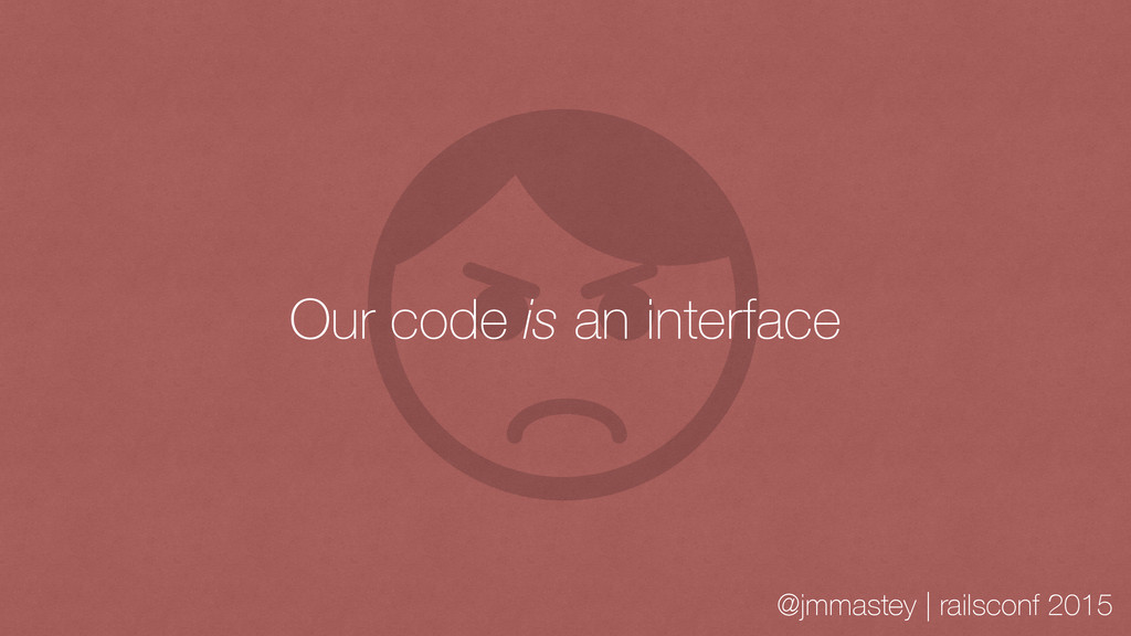 @jmmastey | railsconf 2015 Our code is an inter...