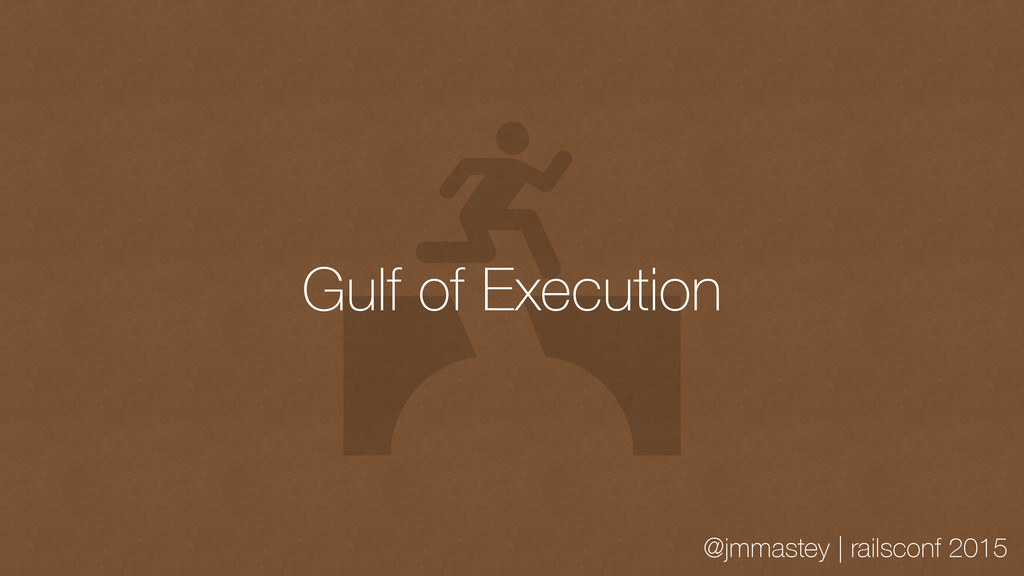 @jmmastey | railsconf 2015 Gulf of Execution