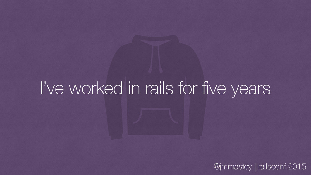 @jmmastey | railsconf 2015 I've worked in rails...