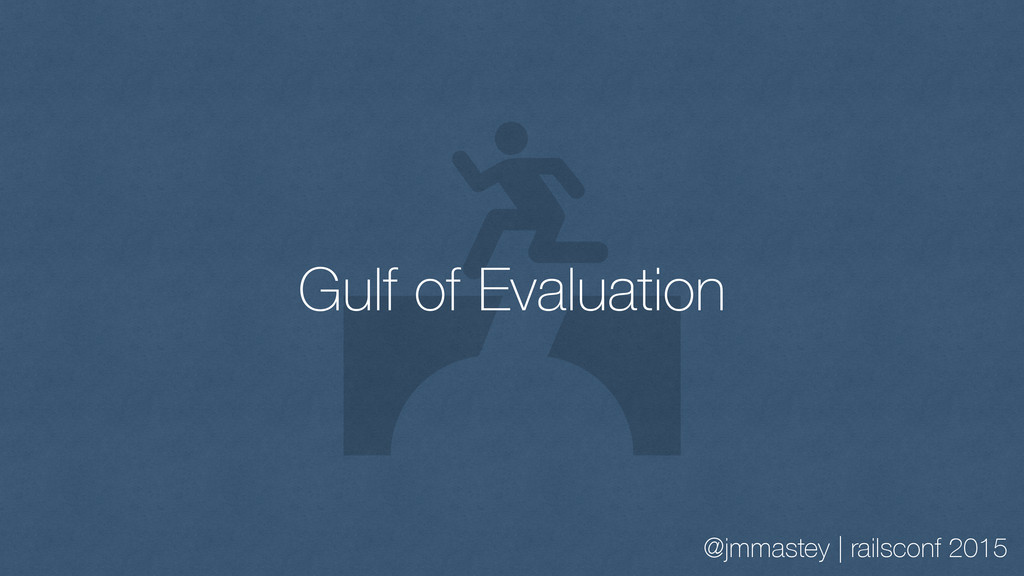 @jmmastey | railsconf 2015 Gulf of Evaluation