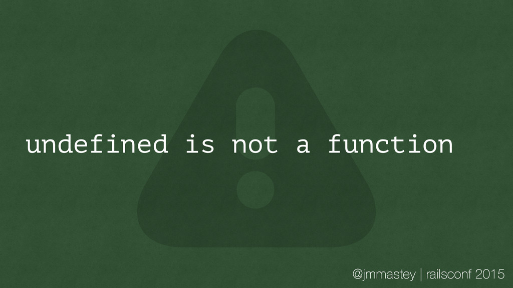 @jmmastey | railsconf 2015 undefined is not a f...