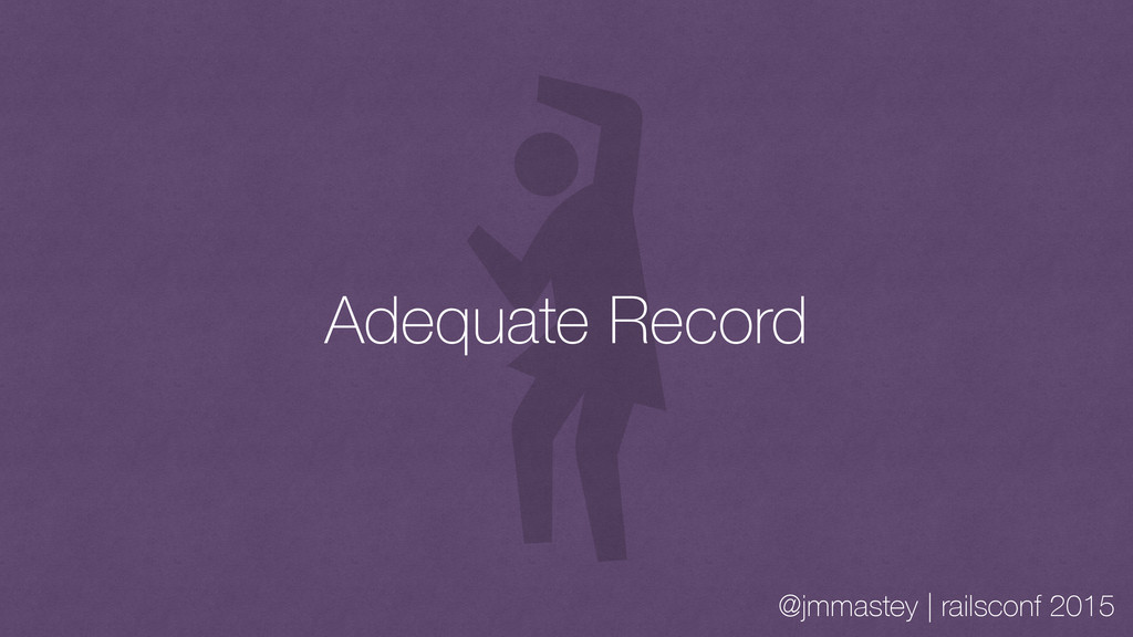 @jmmastey | railsconf 2015 Adequate Record