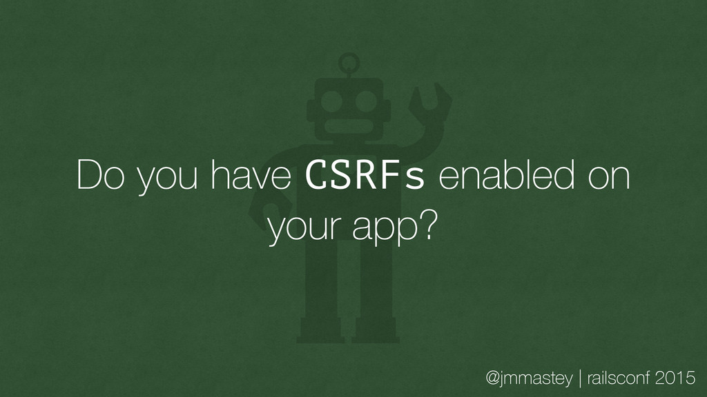 @jmmastey | railsconf 2015 Do you have CSRFs en...