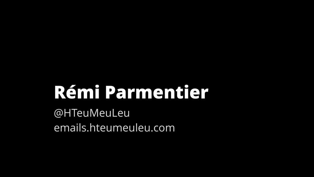 Rémi Parmentier @HTeuMeuLeu emails.hteumeuleu.c...