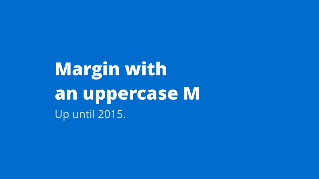 Margin with an uppercase M Up until 2015.