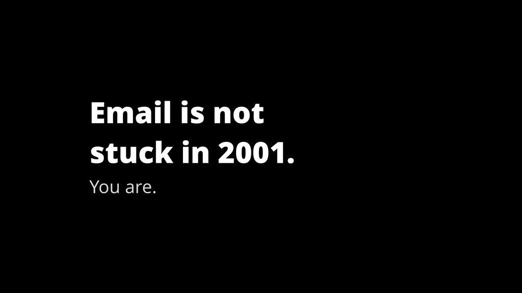 Email is not stuck in 2001. You are.