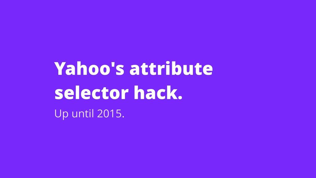 Yahoo's attribute selector hack. Up until 2015.