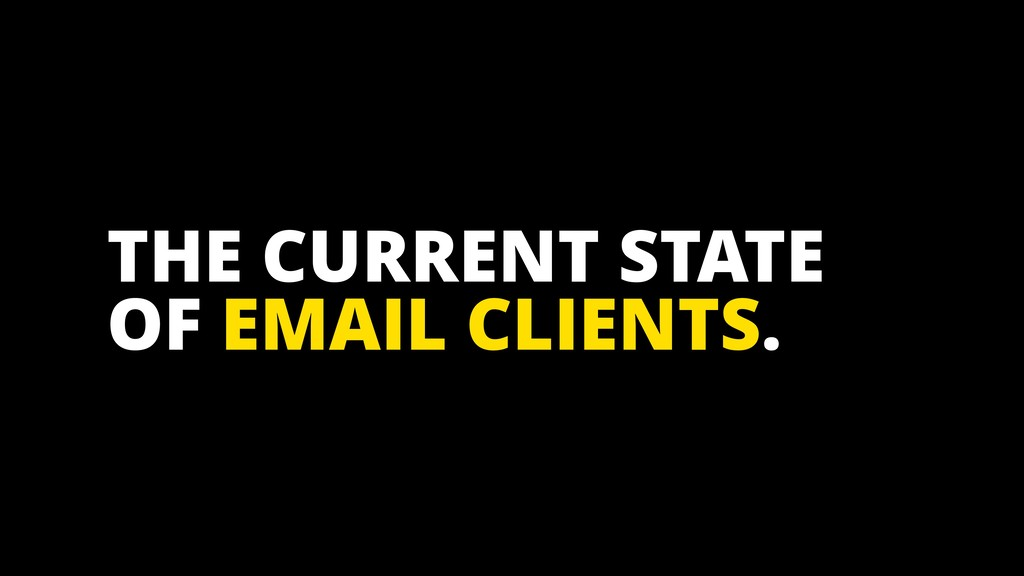 THE CURRENT STATE OF EMAIL CLIENTS.