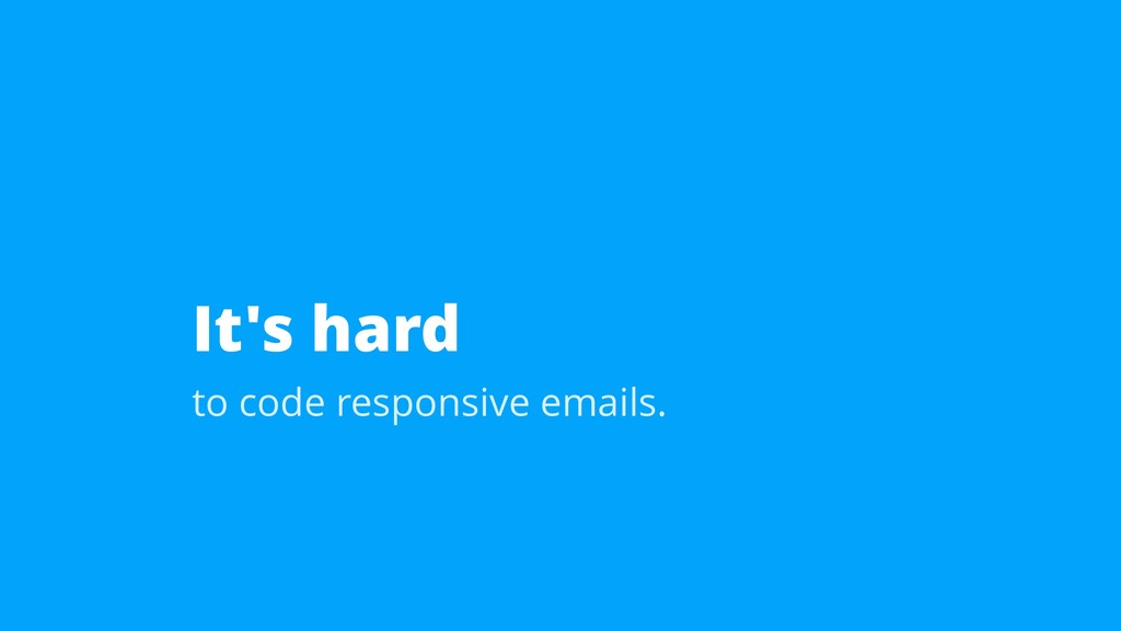 It's hard to code responsive emails.
