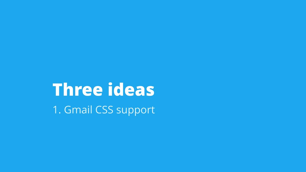 Three ideas 1. Gmail CSS support