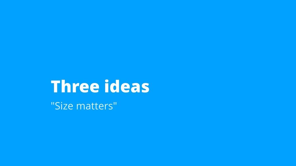 "Three ideas ""Size matters"""
