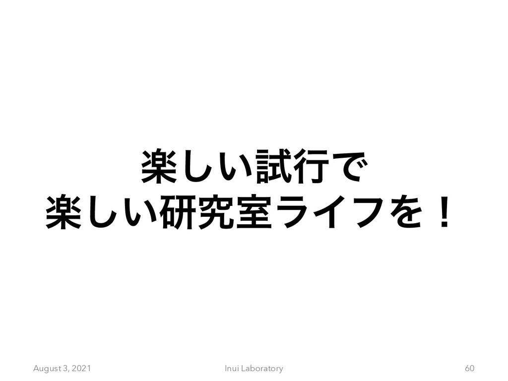 August 3, 2021 Inui Laboratory 60 ָ͍͠ࢼߦͰ ָ͍͠ݚڀࣨ...