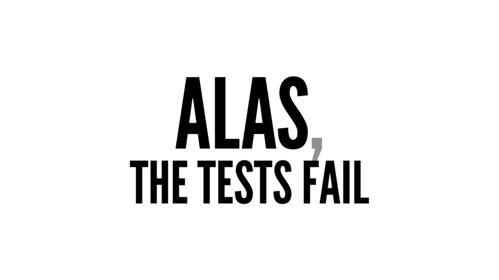 ALAS, THE TESTS FAIL
