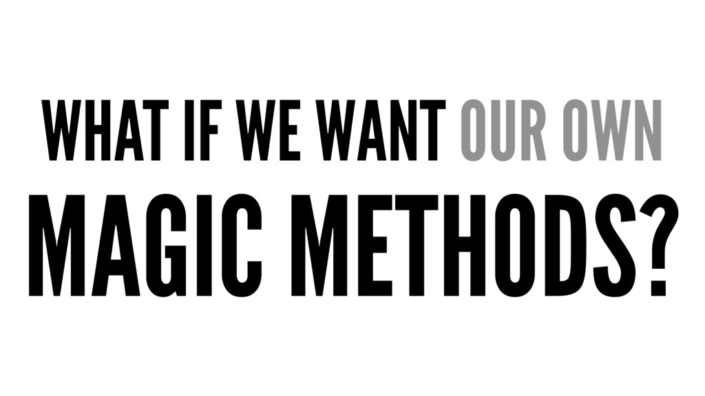 WHAT IF WE WANT OUR OWN MAGIC METHODS?