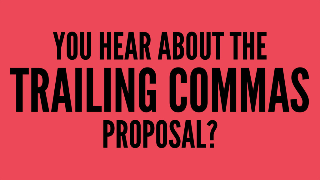 YOU HEAR ABOUT THE TRAILING COMMAS PROPOSAL?