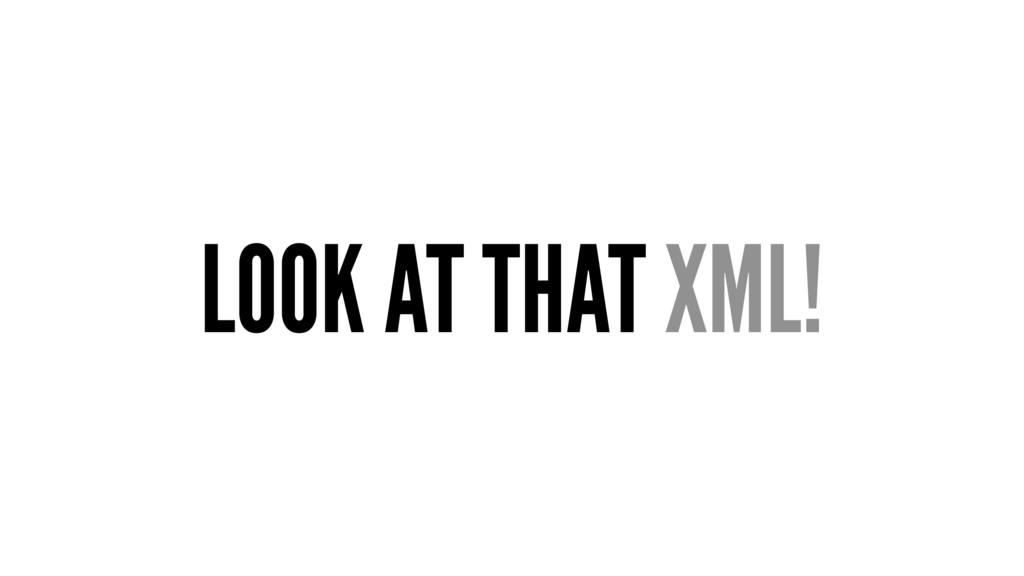 LOOK AT THAT XML!