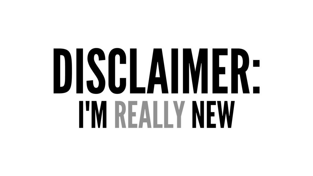 DISCLAIMER: I'M REALLY NEW