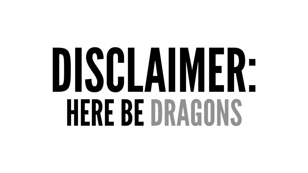 DISCLAIMER: HERE BE DRAGONS
