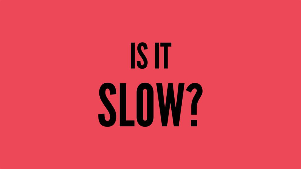 IS IT SLOW?