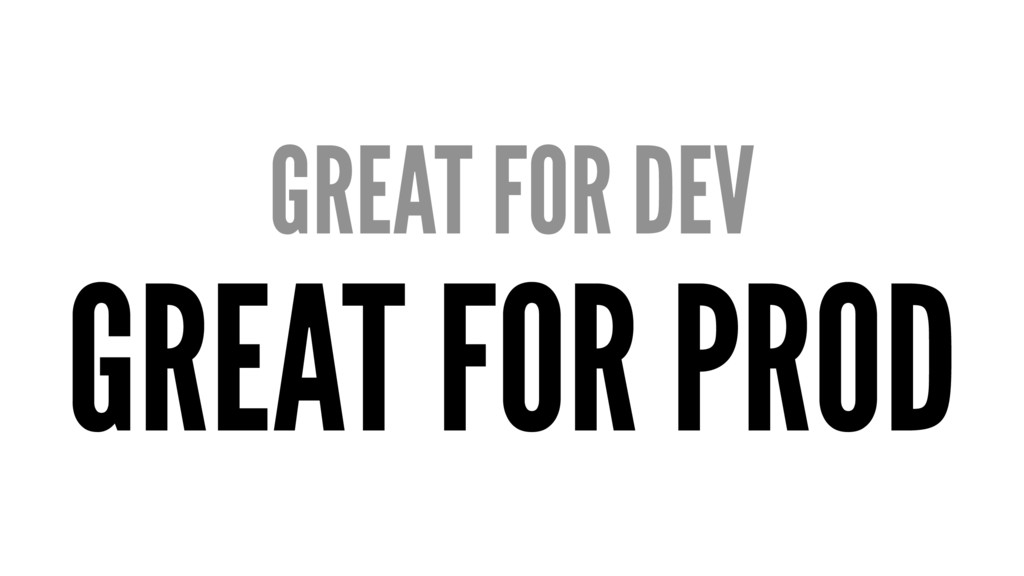 GREAT FOR DEV GREAT FOR PROD