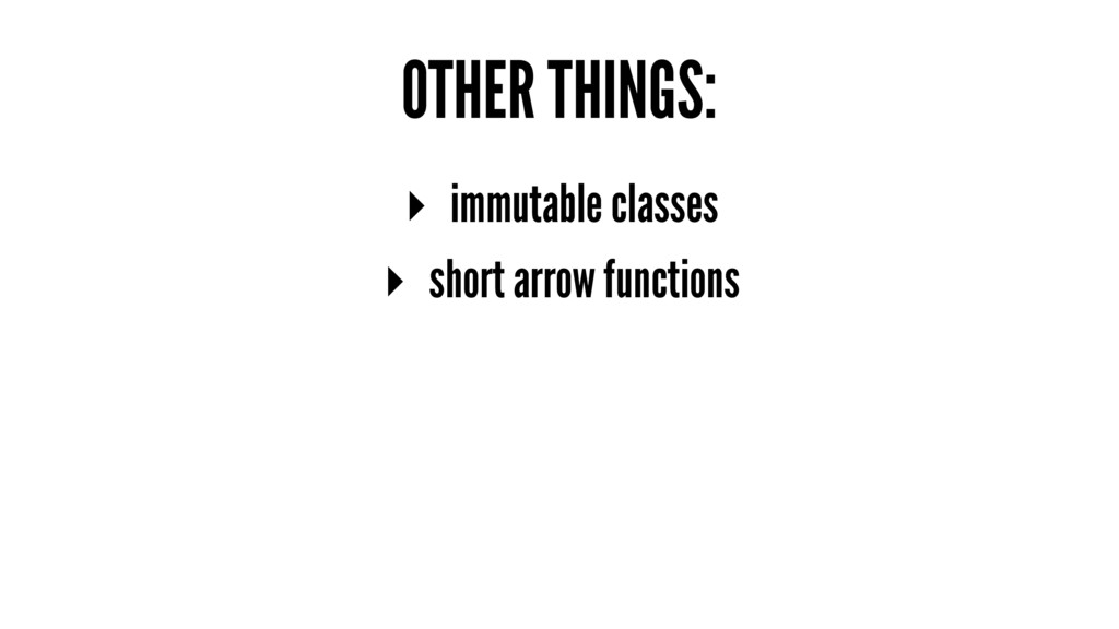 OTHER THINGS: ▸ immutable classes ▸ short arrow...