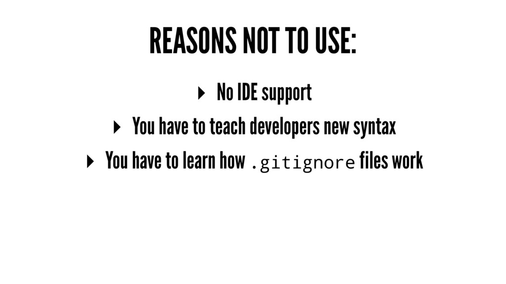 REASONS NOT TO USE: ▸ No IDE support ▸ You have...