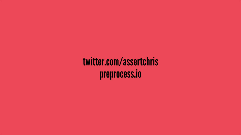 twitter.com/assertchris preprocess.io