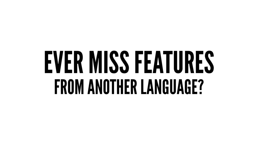 EVER MISS FEATURES FROM ANOTHER LANGUAGE?
