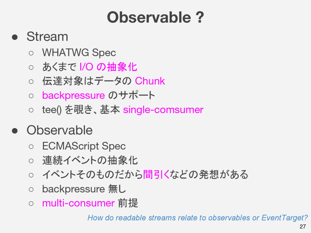 Observable ? 27 ● Stream ○ WHATWG Spec ○ あくまで I...