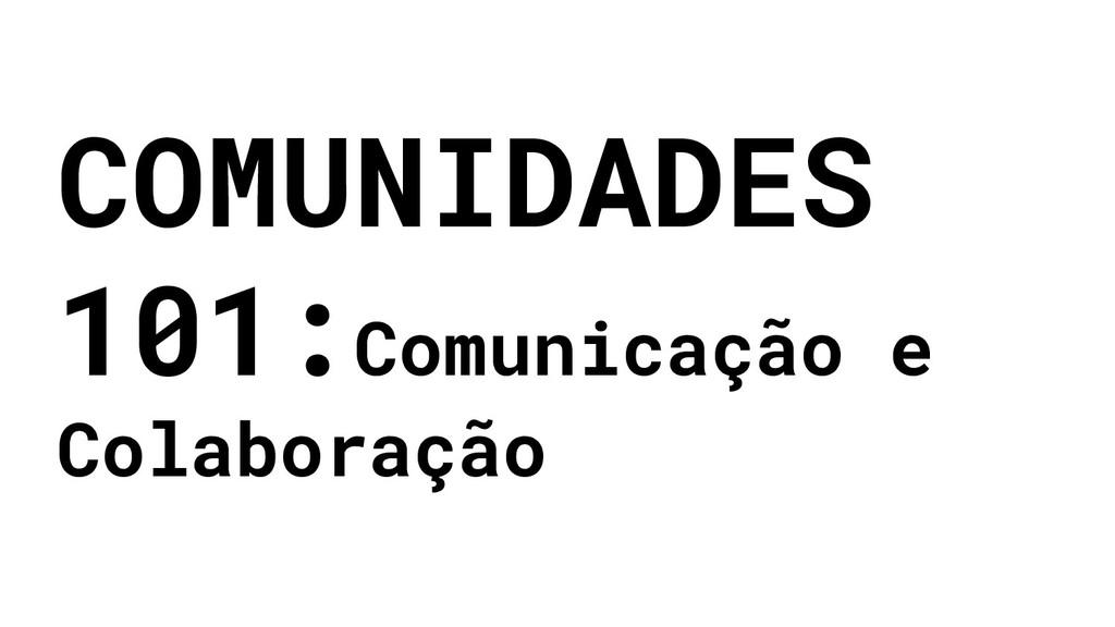 COMUNIDADES 101:Comunicação e Colaboração