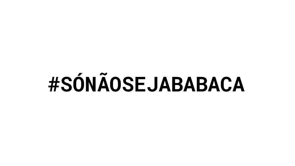 #SÓNÃOSEJABABACA