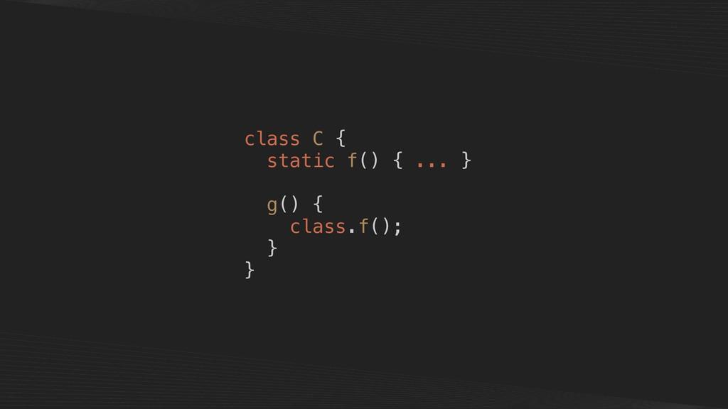 class C { static f() { ... } g() { class.f(); }...