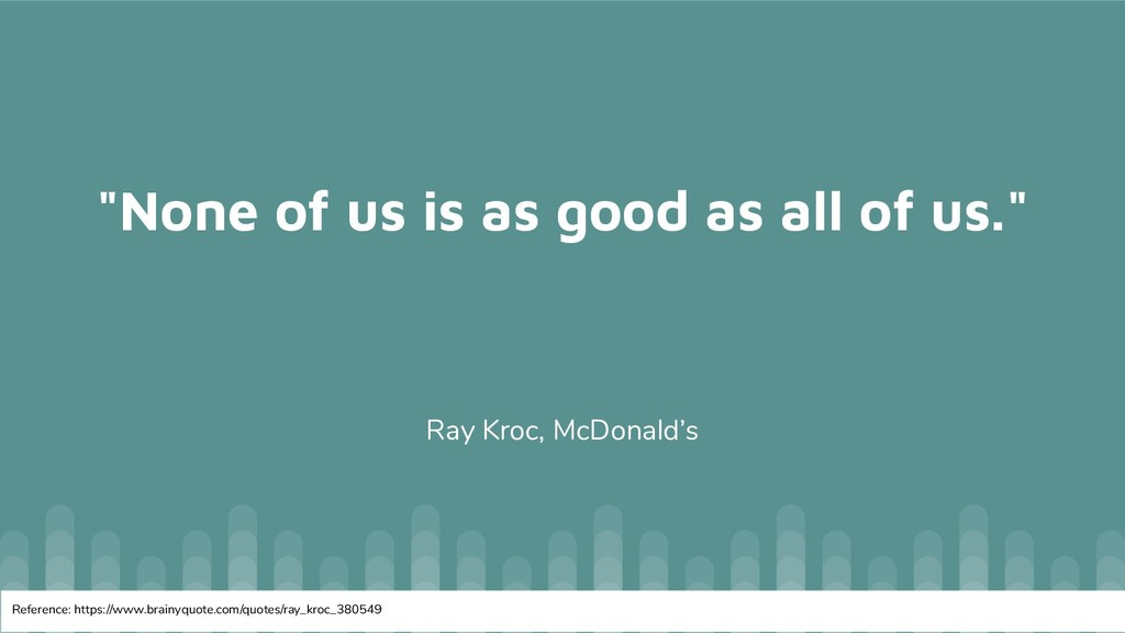 """""""None of us is as good as all of us."""" Ray Kroc,..."""