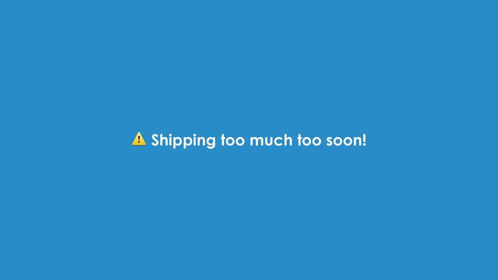 ⚠ Shipping too much too soon!