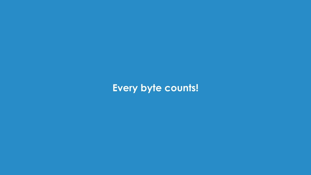 Every byte counts!