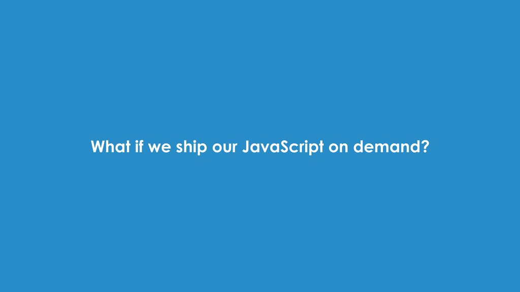 What if we ship our JavaScript on demand?