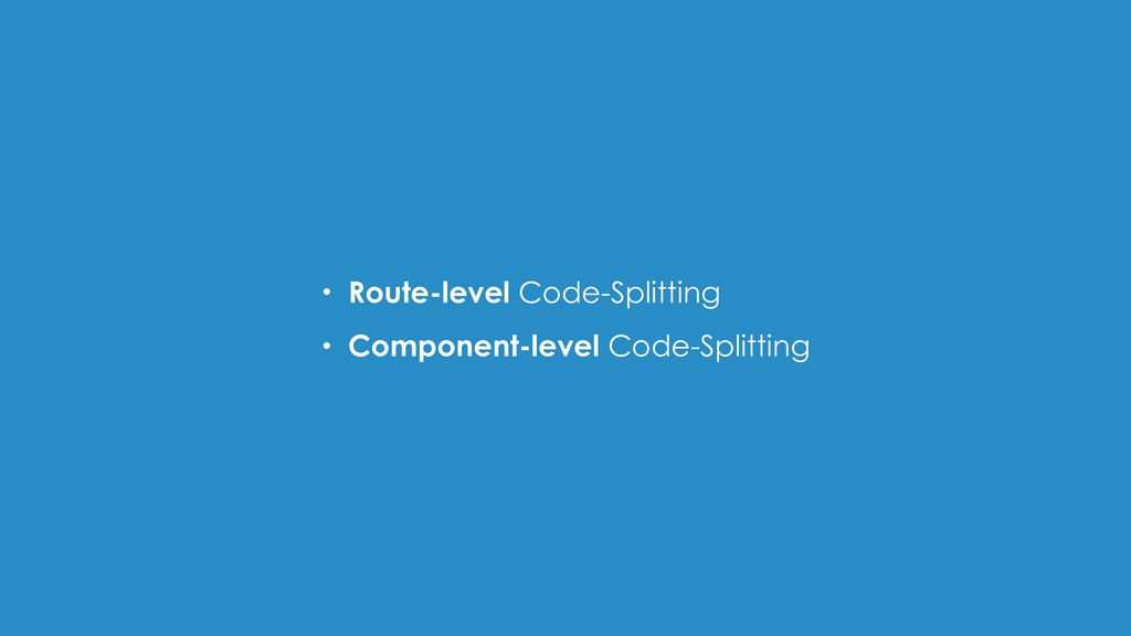 • Route-level Code-Splitting • Component-level ...