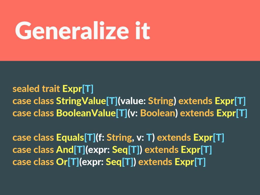 Generalize it sealed trait Expr[T] case class S...