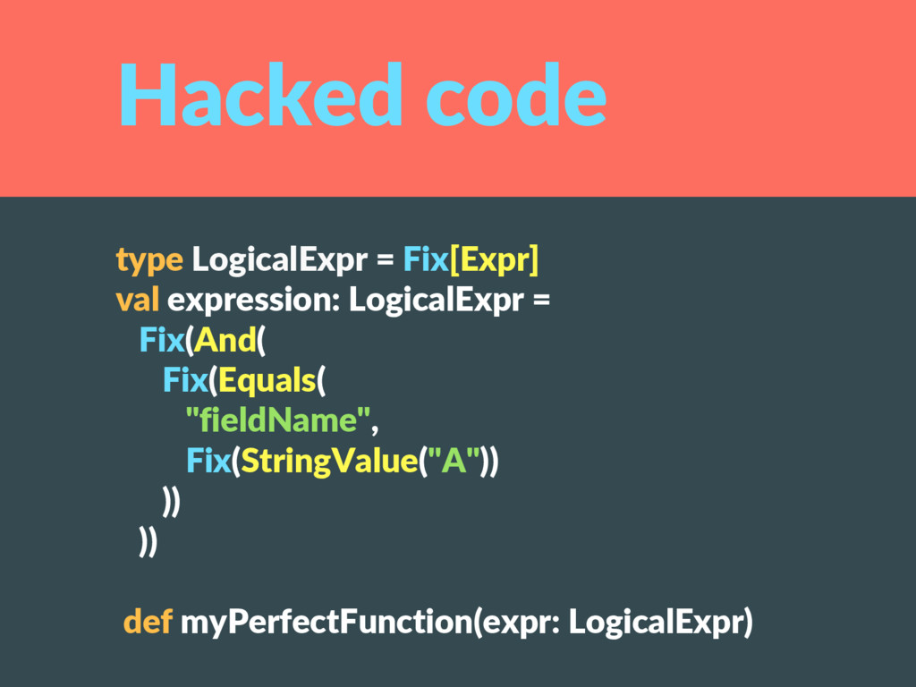 Hacked code type LogicalExpr = Fix[Expr] val ex...