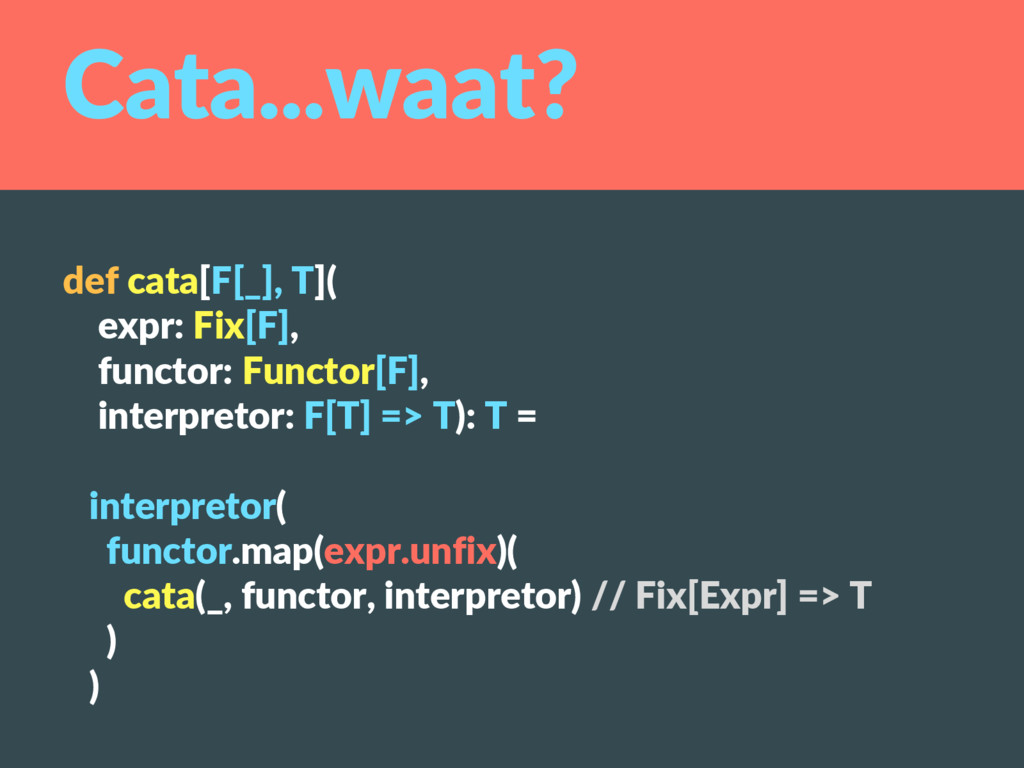 Cata...waat? def cata[F[_], T]( expr: Fix[F], f...